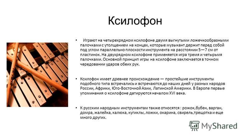 Ксилофон Играют на четырехрядном ксилофоне двумя выгнутыми ложечкообразными палочками с утолщением на концах, которые музыкант держит перед собой под углом параллельно плоскости инструмента на расстоянии 57 см от пластинок. На двухрядном ксилофоне пр