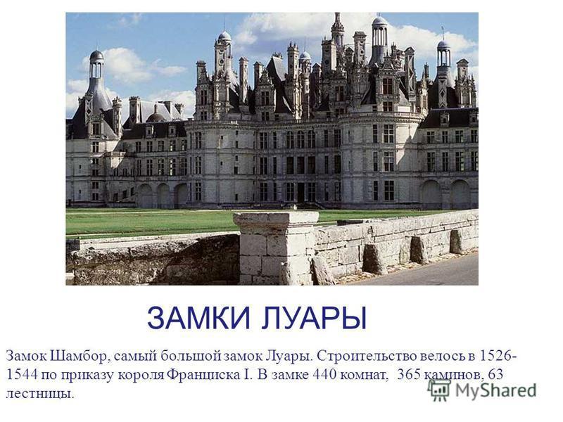 ЗАМКИ ЛУАРЫ Замок Шамбор, самый большой замок Луары. Строительство велось в 1526- 1544 по приказу короля Франциска I. В замке 440 комнат, 365 каминов, 63 лестницы.