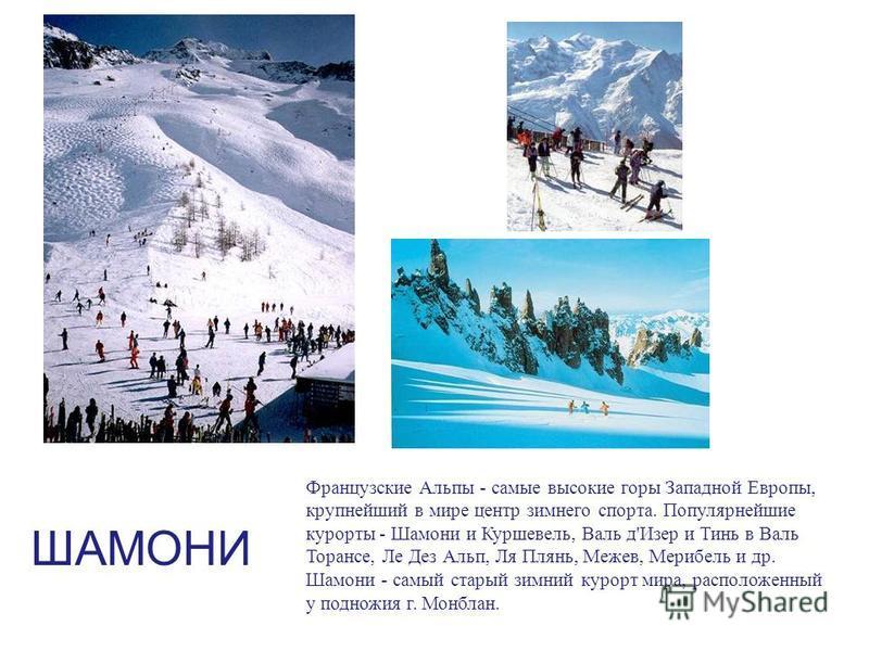 ШАМОНИ Французские Альпы - самые высокие горы Западной Европы, крупнейший в мире центр зимнего спорта. Популярнейшие курорты - Шамони и Куршевель, Валь д'Изер и Тинь в Валь Торансе, Ле Дез Альп, Ля Плянь, Межев, Мерибель и др. Шамони - самый старый з