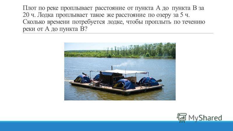 Плот по реке проплывает расстояние от пункта А до пункта В за 20 ч. Лодка проплывает такое же расстояние по озеру за 5 ч. Сколько времени потребуется лодке, чтобы проплыть по течению реки от А до пункта В?