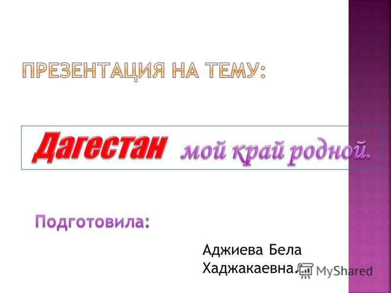 Аджиева Бела Хаджакаевна.