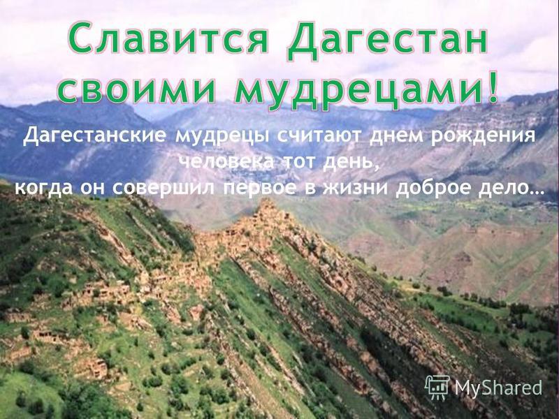 Дагестанские мудрецы считают днем рождения человека тот день, когда он совершил первое в жизни доброе дело…