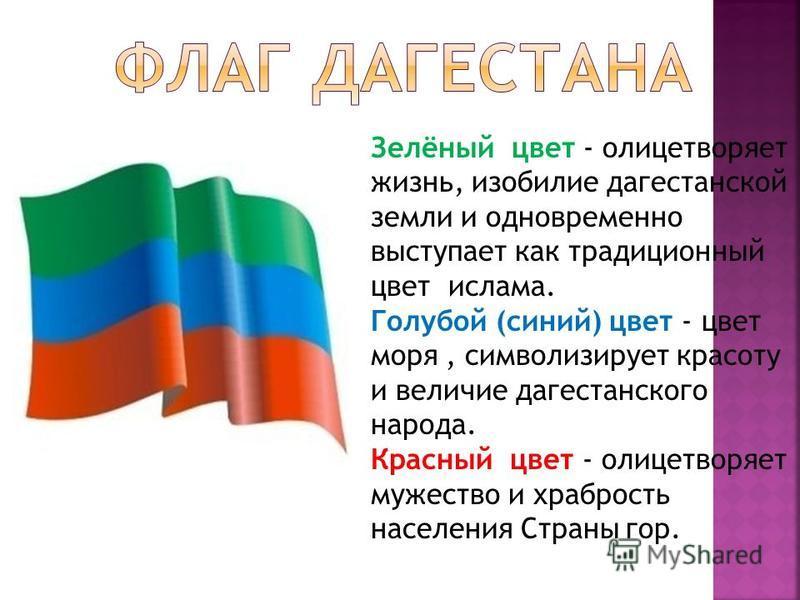 Зелёный цвет - олицетворяет жизнь, изобилие дагестанской земли и одновременно выступает как традиционный цвет ислама. Голубой (синий) цвет - цвет моря, символизирует красоту и величие дагестанского народа. Красный цвет - олицетворяет мужество и храбр