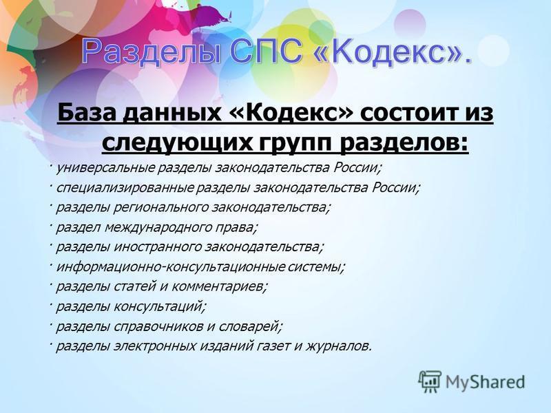 База данных «Кодекс» состоит из следующих групп разделов: · универсальные разделы законодательства России; · специализированные разделы законодательства России; · разделы регионального законодательства; · раздел международного права; · разделы иностр