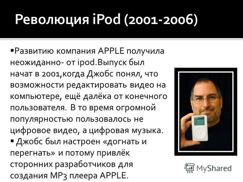 Развитию компания APPLE получила неожиданно- от ipod.Выпуск был начат в 2001,когда Джобс понял, что возможности редактировать видео на компьютере, ещё далёка от конечного пользователя. В то время огромной популярностью пользовалось не цифровое видео,