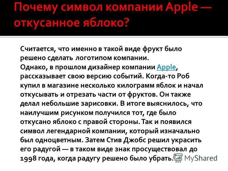 Считается, что именно в такой виде фрукт было решено сделать логотипом компании. Однако, в прошлом дизайнер компании Apple, рассказывает свою версию событий. Когда-то Роб купил в магазине несколько килограмм яблок и начал откусывать и отрезать части