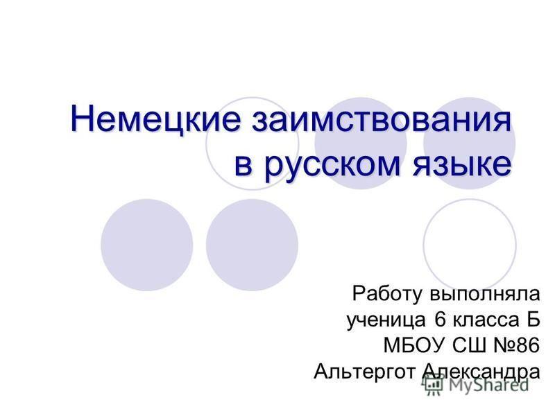 Немецкие заимствования в русском языке Работу выполняла ученица 6 класса Б МБОУ СШ 86 Альтергот Александра