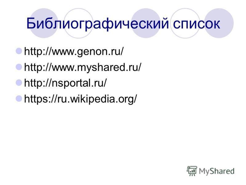 Библиографический список http://www.genon.ru/ http://www.myshared.ru/ http://nsportal.ru/ https://ru.wikipedia.org/