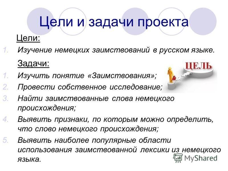 Цели и задачи проекта Цели: 1. Изучение немецких заимствований в русском языке. Задачи: 1. Изучить понятие «Заимствования»; 2. Провести собственное исследование; 3. Найти заимствованные слова немецкого происхождения; 4. Выявить признаки, по которым м