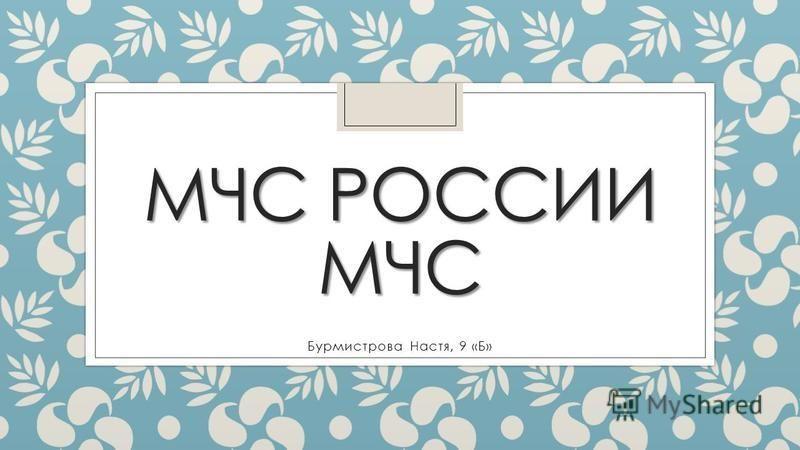 МЧС РОССИИ МЧС Бурмистрова Настя, 9 «Б»