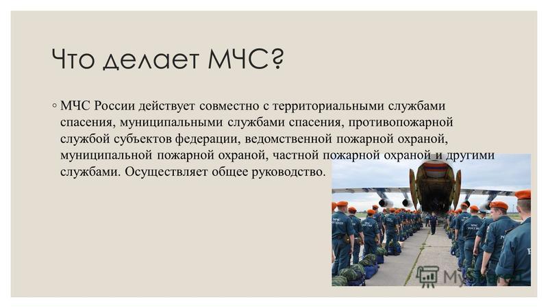 Что делает МЧС? МЧС России действует совместно с территориальными службами спасения, муниципальными службами спасения, противопожарной службой субъектов федерации, ведомственной пожарной охраной, муниципальной пожарной охраной, частной пожарной охран