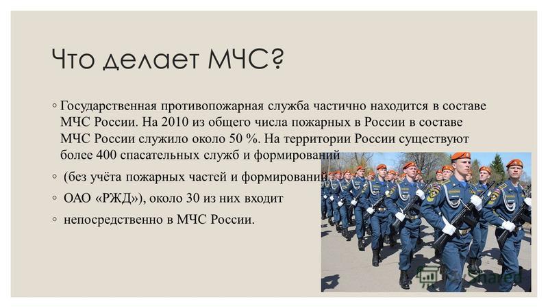 Что делает МЧС? Государственная противопожарная служба частично находится в составе МЧС России. На 2010 из общего числа пожарных в России в составе МЧС России служило около 50 %. На территории России существуют более 400 спасательных служб и формиров