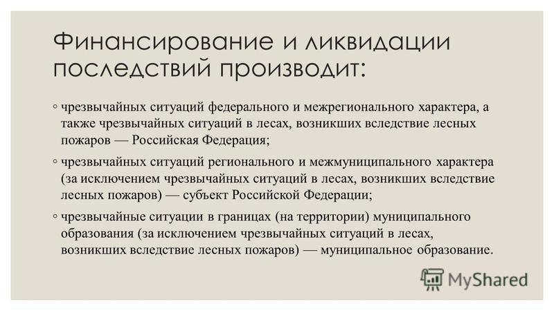 Финансирование и ликвидации последствий производит: чрезвычайных ситуаций федерального и межрегионального характера, а также чрезвычайных ситуаций в лесах, возникших вследствие лесных пожаров Российская Федерация; чрезвычайных ситуаций регионального