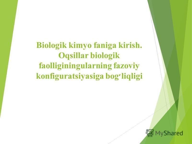 Biologik kimyo faniga kirish. Oqsillar biologik faolliginingularning fazoviy konfiguratsiyasiga bog׳liqligi