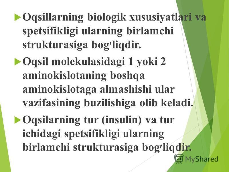 Oqsillarning biologik xususiyatlari va spetsifikligi ularning birlamchi strukturasiga bog׳liqdir. Oqsil molekulasidagi 1 yoki 2 aminokislotaning boshqa aminokislotaga almashishi ular vazifasining buzilishiga olib keladi. Oqsilarning tur (insulin) va