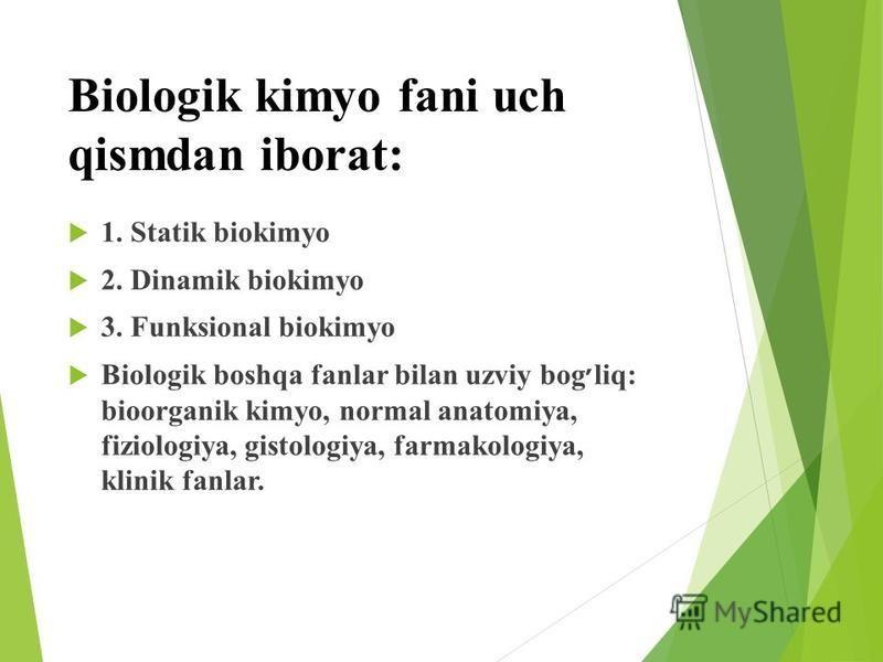 Biologik kimyo fani uch qismdan iborat: 1. Statik biokimyo 2. Dinamik biokimyo 3. Funksional biokimyo Biologik boshqa fanlar bilan uzviy bog ׳ liq: bioorganik kimyo, normal anatomiya, fiziologiya, gistologiya, farmakologiya, klinik fanlar.