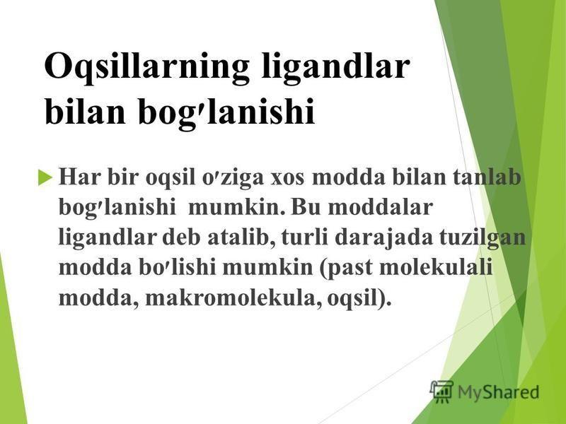 Oqsillarning ligandlar bilan bog׳lanishi Har bir oqsil o׳ziga xos modda bilan tanlab bog׳lanishi mumkin. Bu moddalar ligandlar deb atalib, turli darajada tuzilgan modda bo׳lishi mumkin (past molekulali modda, makromolekula, oqsil).