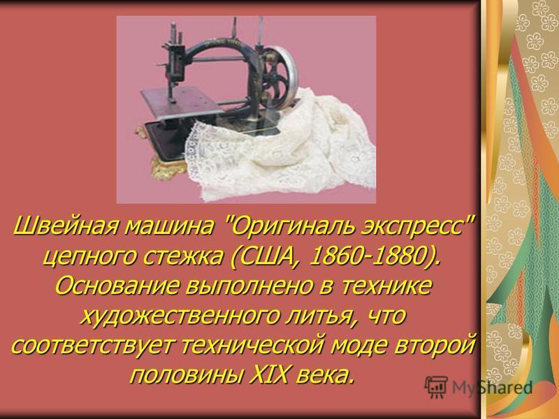 Швейная машина Оригиналь экспресс цепного стежка (США, 1860-1880). Основание выполнено в технике художественного литья, что соответствует технической моде второй половины XIX века.