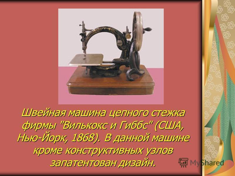 Швейная машина цепного стежка фирмы Вилькокс и Гиббс (США, Нью-Йорк, 1868). В данной машине кроме конструктивных узлов запатентован дизайн.