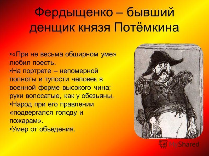 Фердыщенко – бывший денщик князя Потёмкина «При не весьма обширном уме» любил поесть. На портрете – непомерной полноты и тупости человек в военной форме высокого чина; руки волосатые, как у обезьяны. Народ при его правлении «подвергался голоду и пожа