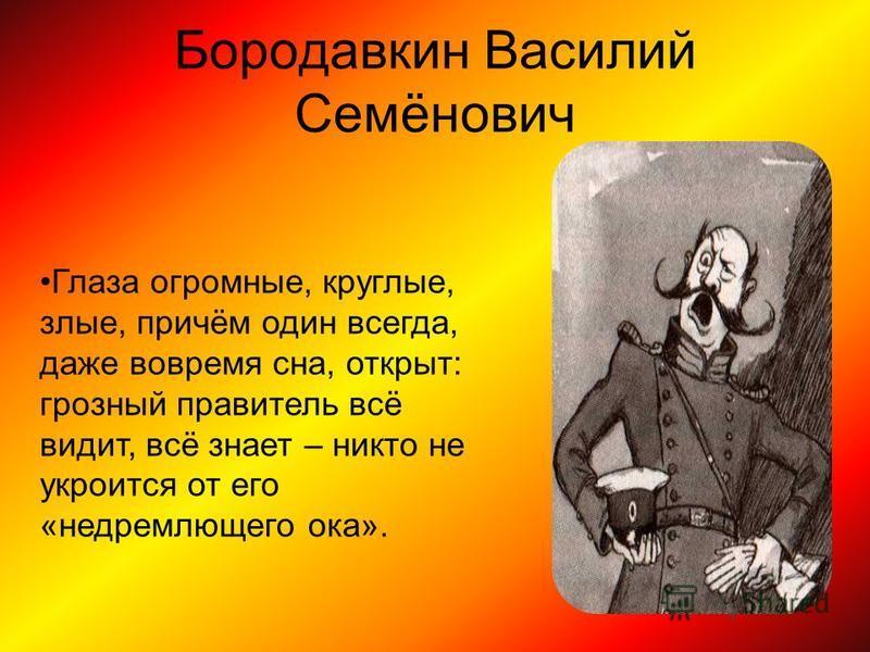 Бородавкин Василий Семёнович Глаза огромные, круглые, злые, причём один всегда, даже вовремя сна, открыт: грозный правитель всё видит, всё знает – никто не укроется от его «недремлющего ока».