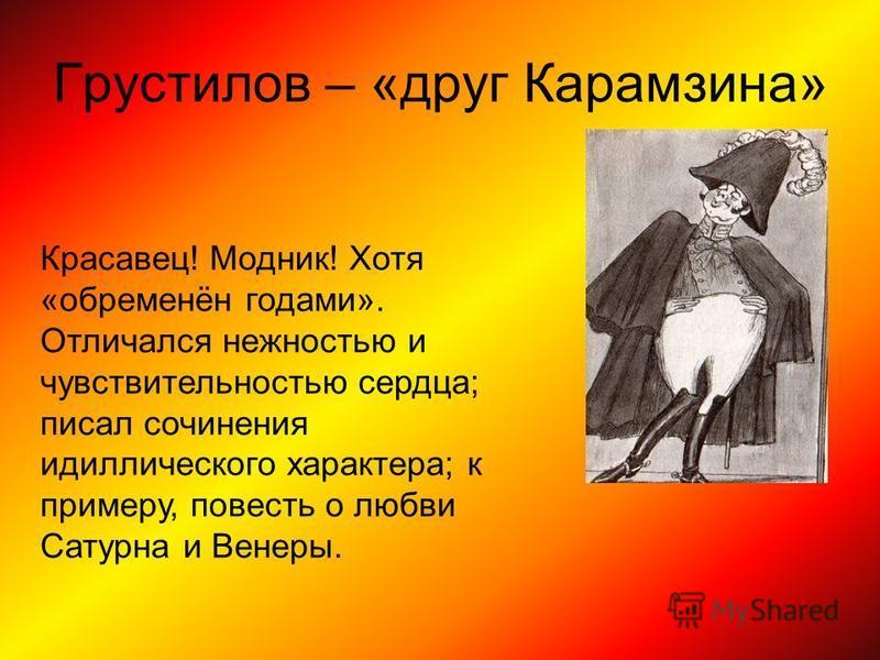 Грустелов – «друг Карамзина» Красавец! Модник! Хотя «обременён годами». Отличался нежностью и чувствительностью сердца; писал сочинения идиллического характера; к примеру, повесть о любви Сатурна и Венеры.