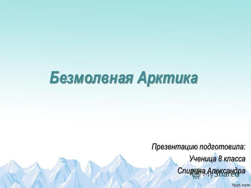 Безмолвная Арктика Презентацию подготовила: Ученица 8 класса Спирина Александра
