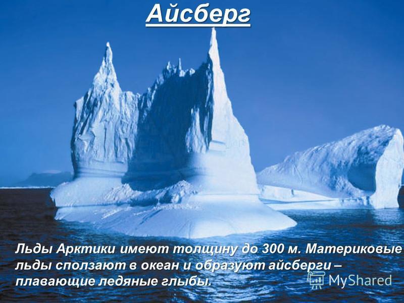 Айсберг Льды Арктики имеют толщину до 300 м. Материковые льды сползают в океан и образуют айсберги – плавающие ледяные глыбы.