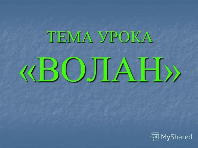 ТЕМА УРОКА «ВОЛАН»