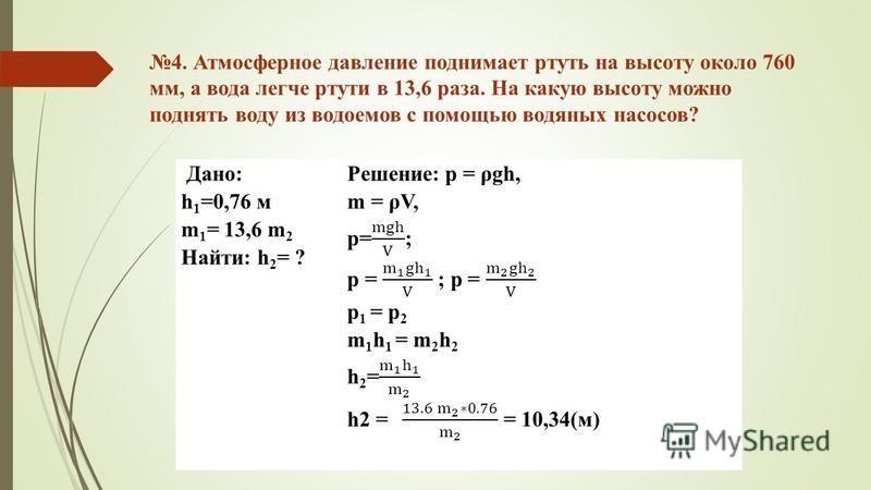 4. Атмосферное давление поднимает ртуть на высоту около 760 мм, а вода легче ртути в 13,6 раза. На какую высоту можно поднять воду из водоемов с помощью водяных насосов? Дано: h 1 =0,76 м m 1 = 13,6 m 2 Найти: h 2 = ?