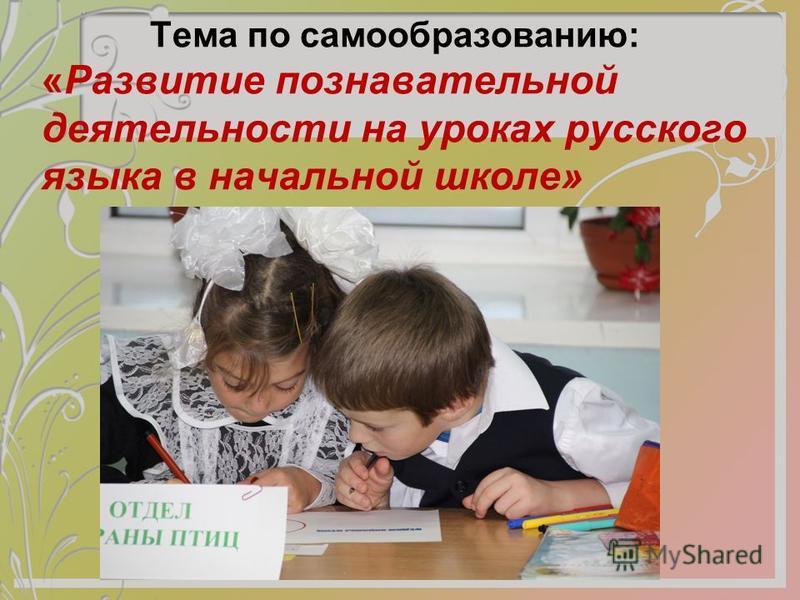 Тема по самообразованию: «Развитие познавательной деятельности на уроках русского языка в начальной школе»