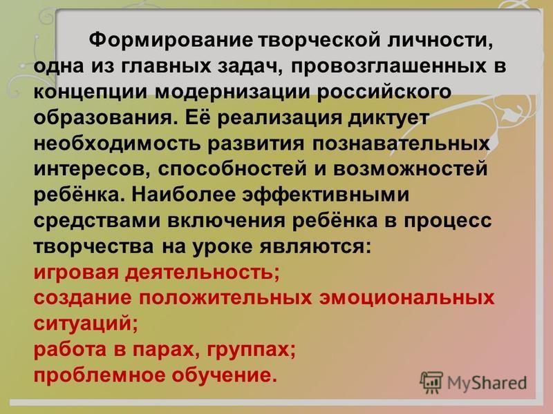 Формирование творческой личности, одна из главных задач, провозглашенных в концепции модернизации российского образования. Её реализация диктует необходимость развития познавательных интересов, способностей и возможностей ребёнка. Наиболее эффективны