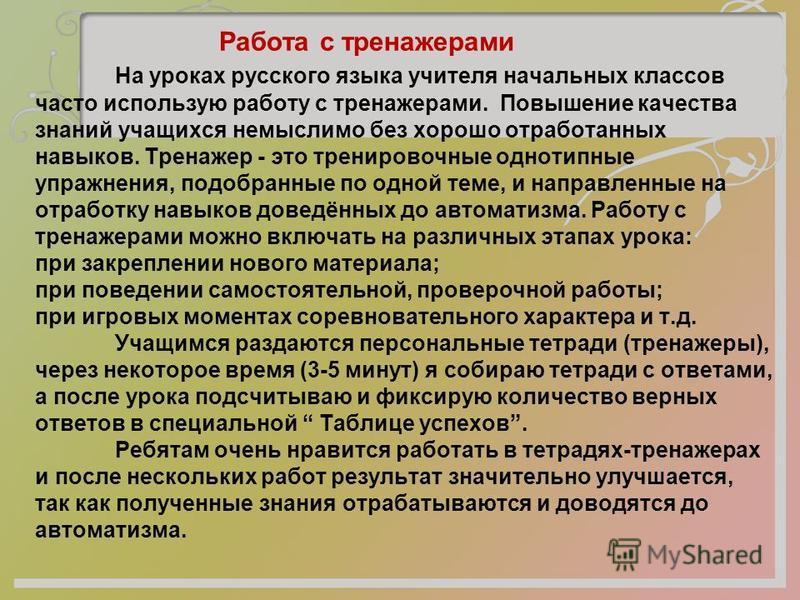 Работа с тренажерами На уроках русского языка учителя начальных классов часто использую работу с тренажерами. Повышение качества знаний учащихся немыслимо без хорошо отработанных навыков. Тренажер - это тренировочные однотипные упражнения, подобранны