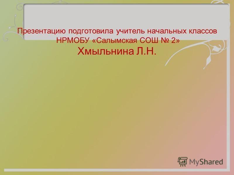 Презентацию подготовила учитель начальных классов НРМОБУ «Салымская СОШ 2» Хмыльнина Л.Н.