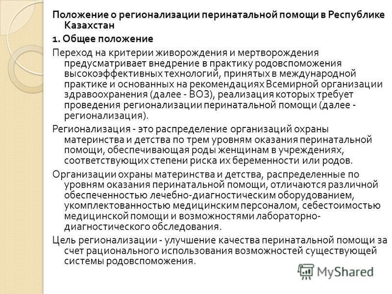 Положение о регионализации перинатальной помощи в Республике Казахстан 1. Общее положение Переход на критерии живорождения и мертворождения предусматривает внедрение в практику родовспоможения высокоэффективных технологий, принятых в международной пр