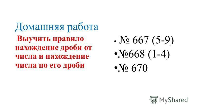 Домашняя работа 667 (5-9) 668 (1-4) 670 Выучить правило нахождение дроби от числа и нахождение числа по его дроби