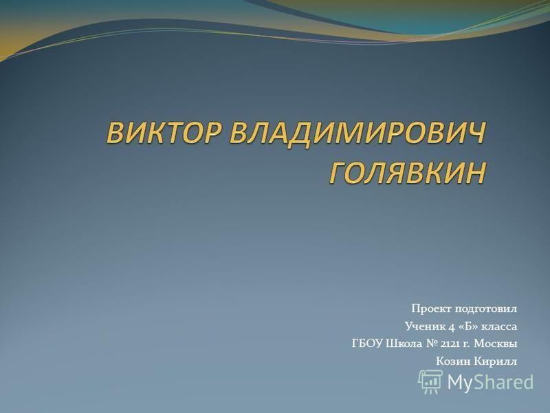 Проект подготовил Ученик 4 «Б» класса ГБОУ Школа 2121 г. Москвы Козин Кирилл