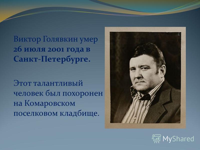 Виктор Голявкин умер 26 июля 2001 года в Санкт-Петербурге. Этот талантливый человек был похоронен на Комаровском поселковом кладбище.