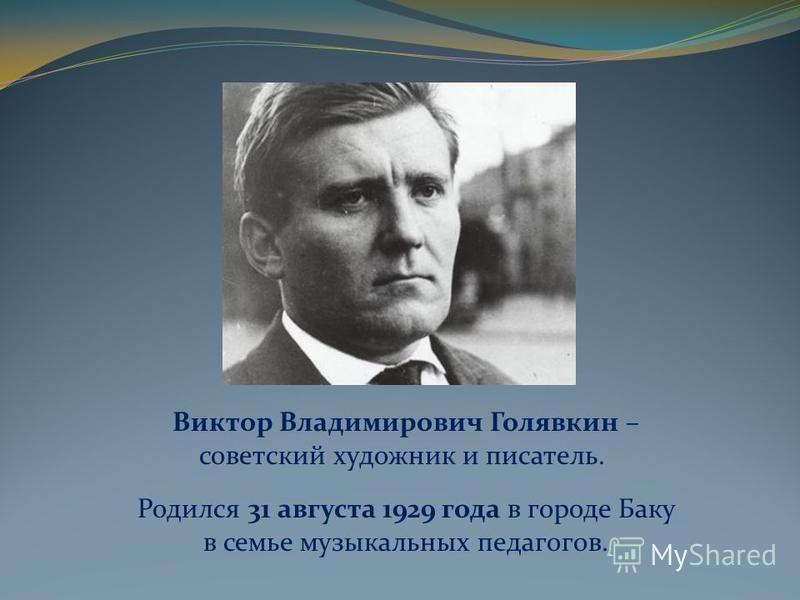 Виктор Владимирович Голявкин – советский художник и писатель. Родился 31 августа 1929 года в городе Баку в семье музыкальных педагогов.
