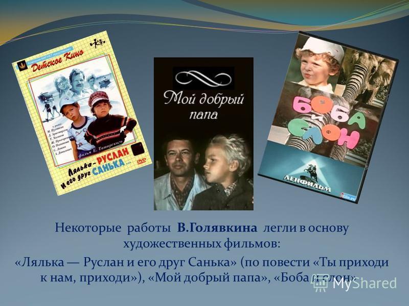 Некоторые работы В.Голявкина легли в основу художественных фильмов: «Лялька Руслан и его друг Санька» (по повести «Ты приходи к нам, приходи»), «Мой добрый папа», «Боба и слон».