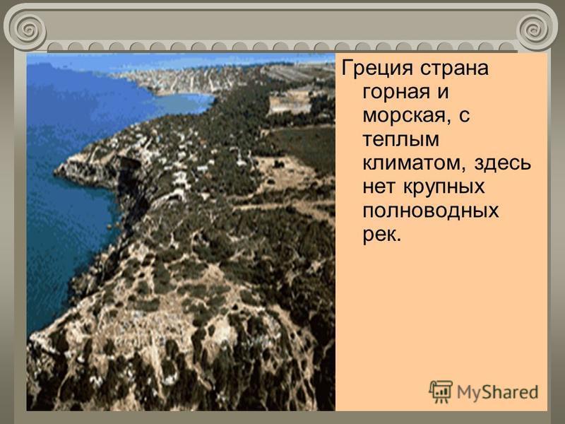Греция страна горная и морская, с теплым климатом, здесь нет крупных полноводных рек.