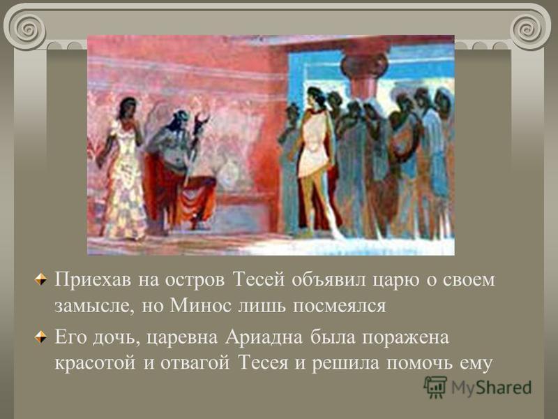Приехав на остров Тесей объявил царю о своем замысле, но Минос лишь посмеялся Его дочь, царевна Ариадна была поражена красотой и отвагой Тесея и решила помочь ему