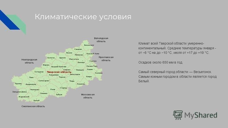 Климатические условия Климат всей Тверской области умеренно- континентальный. Средние температуры января - от 6 °C на до 10 °C, июля от +17 до +19 °C. Осадков около 650 мм в год. Самый северный город области Весьегонск. Самым южным городом в области