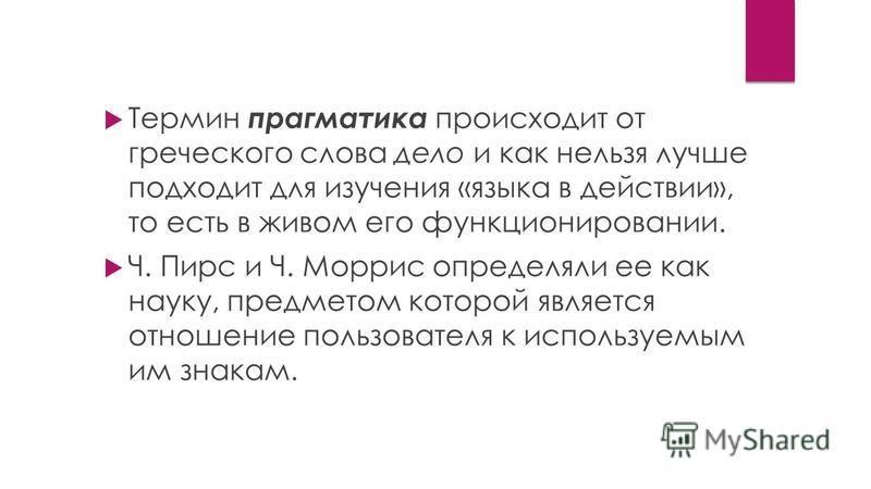 Термин прагматика происходит от греческого слова дело и как нельзя лучше подходит для изучения «языка в действии», то есть в живом его функционировании. Ч. Пирс и Ч. Моррис определяли ее как науку, предметом которой является отношение пользователя к