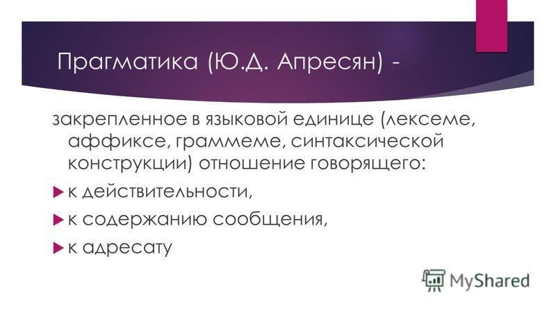 Прагматика (Ю.Д. Апресян) - закрепленное в языковой единице (лексеме, аффиксе, граммеме, синтаксической конструкции) отношение говорящего: к действительности, к содержанию сообщения, к адресату
