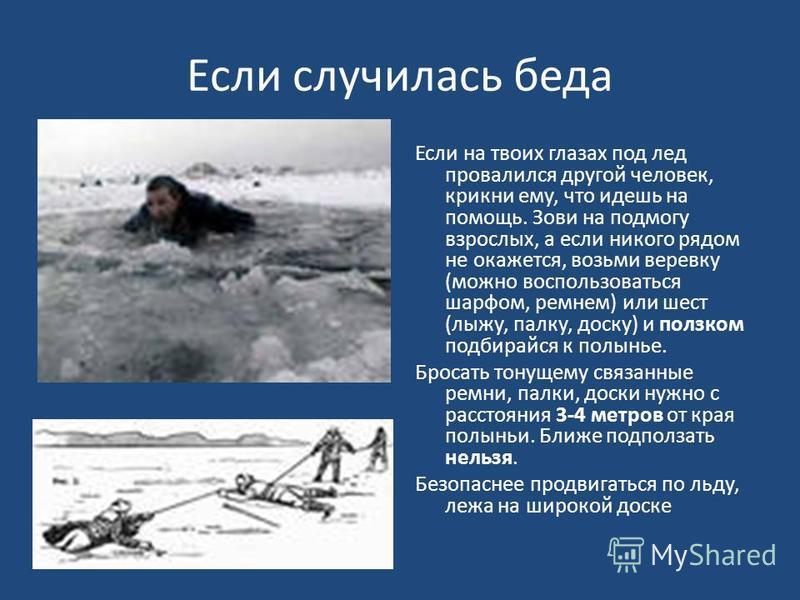 Если случилась беда Если на твоих глазах под лед провалился другой человек, крикни ему, что идешь на помощь. Зови на подмогу взрослых, а если никого рядом не окажется, возьми веревку (можно воспользоваться шарфом, ремнем) или шест (лыжу, палку, доску