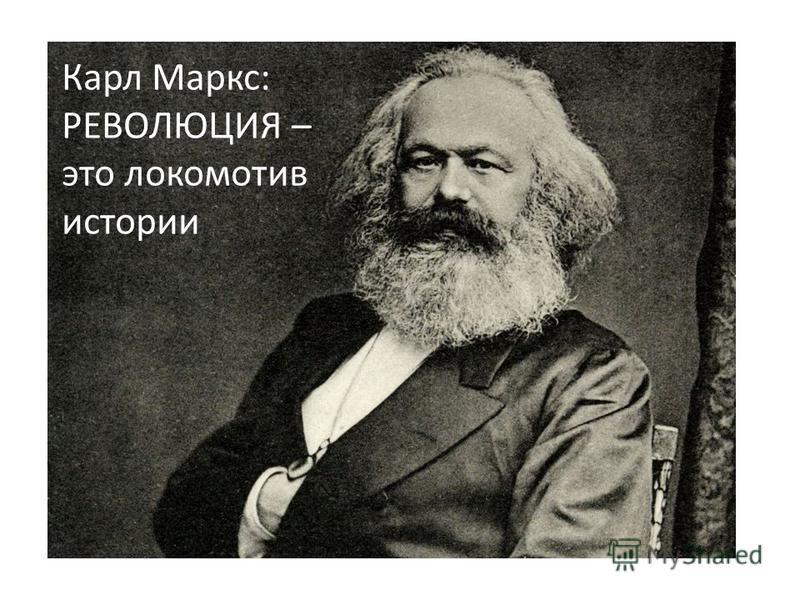 Карл Маркс: РЕВОЛЮЦИЯ – это локомотив истории
