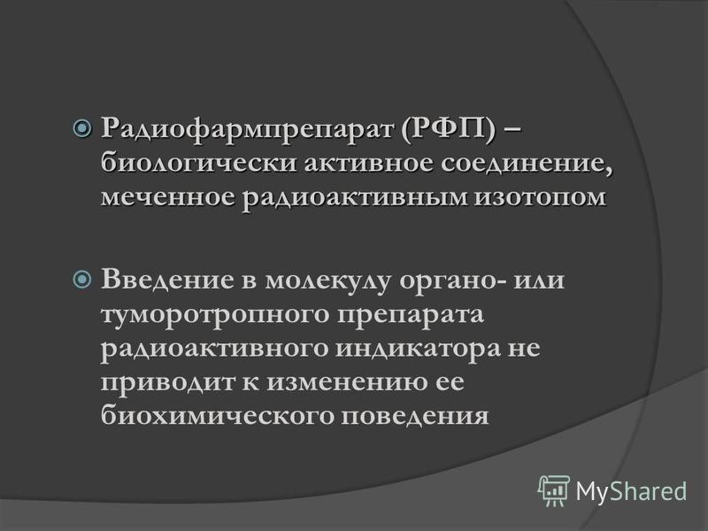 Радиофармпрепарат (РФП) – биологически активное соединение, меченное радиоактивным изотопом Радиофармпрепарат (РФП) – биологически активное соединение, меченное радиоактивным изотопом Введение в молекулу органо- или туморотропного препарата радиоакти