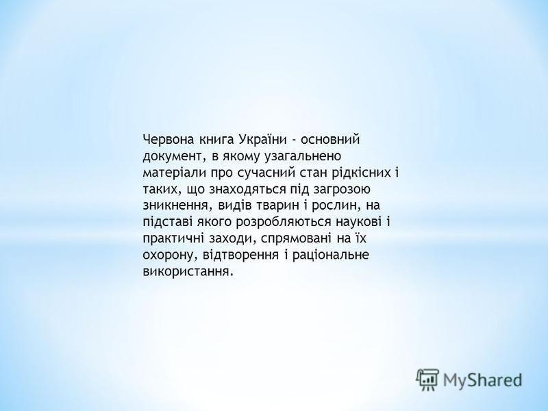 Червона книга України - основний документ, в якому узагальнено матеріали про сучасний стан рідкісних і таких, що знаходяться під загрозою зникнення, видів тварин і рослин, на підставі якого розробляються наукові і практичні заходи, спрямовані на їх о