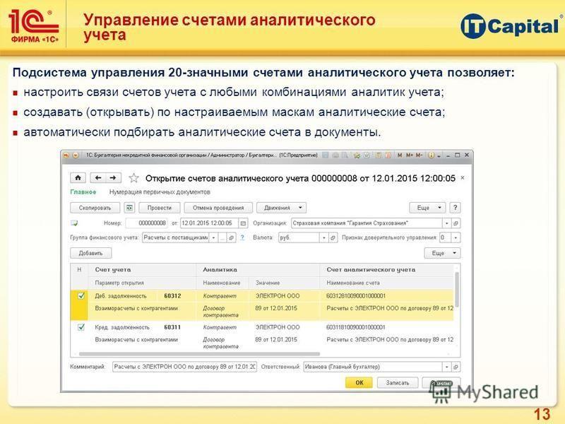 13 Управление счетами аналитического учета Подсистема управления 20-значными счетами аналитического учета позволяет: настроить связи счетов учета с любыми комбинациями аналитик учета; создавать (открывать) по настраиваемым маскам аналитические счета;